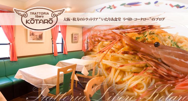 大阪・枚方市のイタリアン「トラットリア リベロ コータロー」のブログ